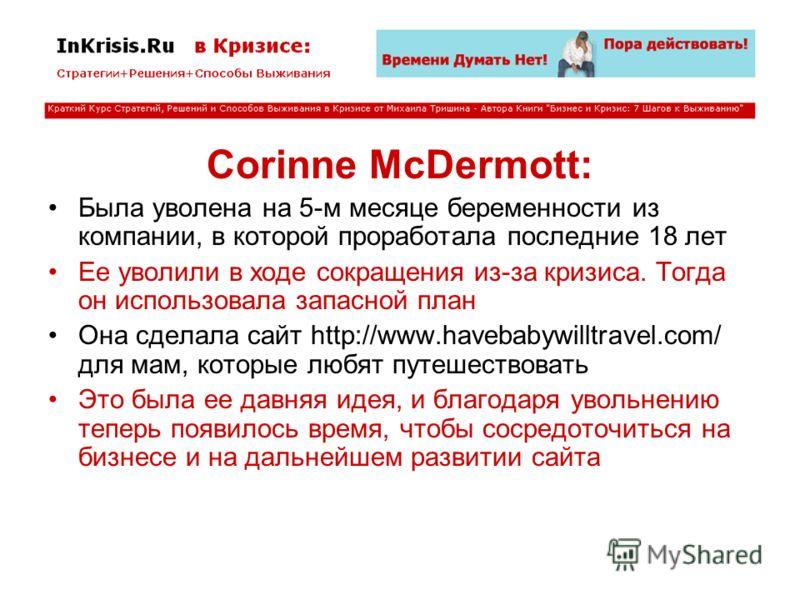 Corinne McDermott: Была уволена на 5-м месяце беременности из компании, в которой проработала последние 18 лет Ее уволили в ходе сокращения из-за кризиса. Тогда он использовала запасной план Она сделала сайт http://www.havebabywilltravel.com/ для мам