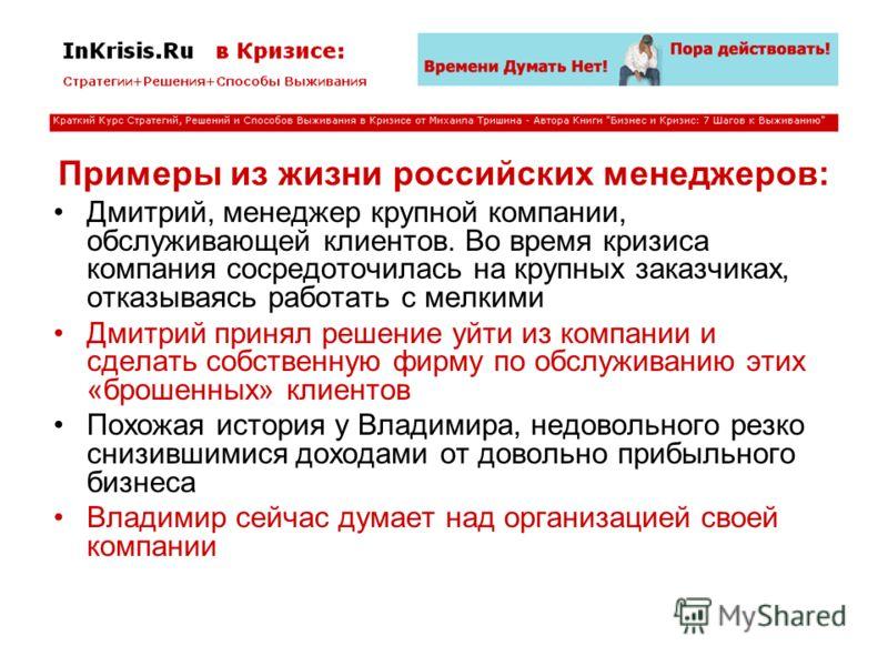 Примеры из жизни российских менеджеров: Дмитрий, менеджер крупной компании, обслуживающей клиентов. Во время кризиса компания сосредоточилась на крупных заказчиках, отказываясь работать с мелкими Дмитрий принял решение уйти из компании и сделать собс