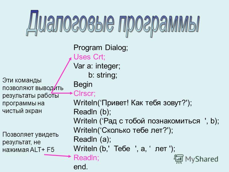 Program Dialog; Uses Crt; Var a: integer; b: string; Begin Clrscr; Writeln(Привет! Как тебя зовут?'); Readln (b); Writeln (Рад с тобой познакомиться ', b); Writeln(Сколько тебе лет?'); Readln (a); Writeln (b,' Тебе ', a, лет '); Readln; end. Эти кома