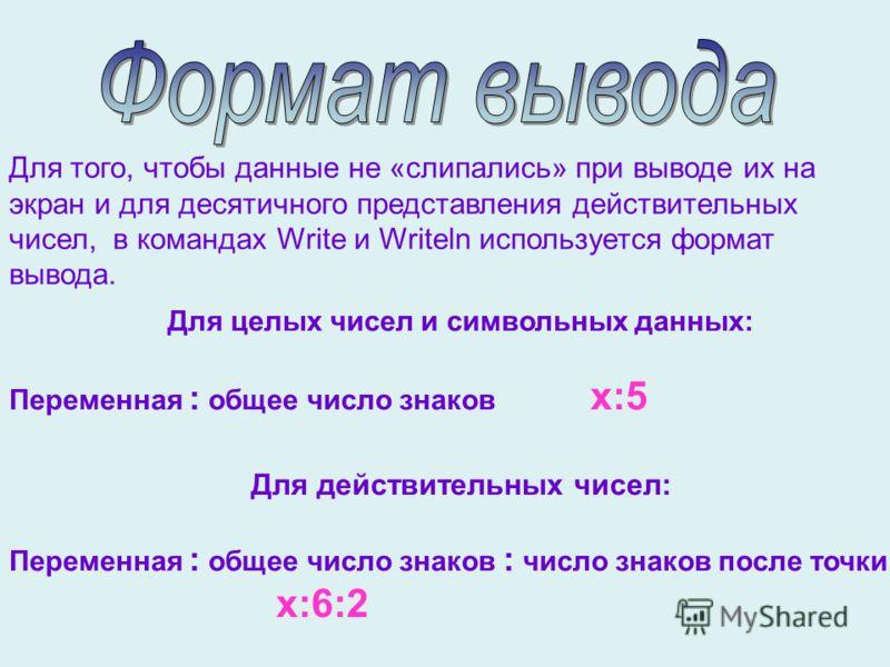 Для целых чисел и символьных данных: Переменная : общее число знаков х:5 Для действительных чисел: Переменная : общее число знаков : число знаков после точки х:6:2 Для того, чтобы данные не «слипались» при выводе их на экран и для десятичного предста