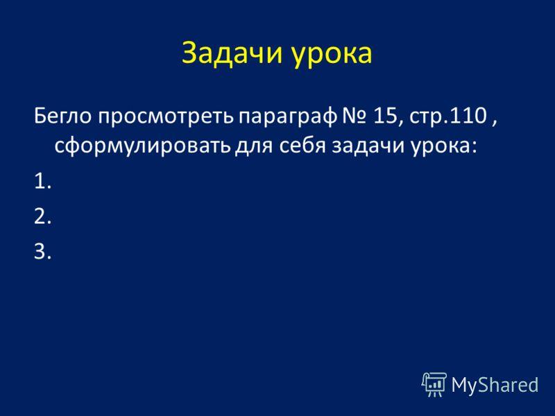 Задачи урока Бегло просмотреть параграф 15, стр.110, сформулировать для себя задачи урока: 1. 2. 3.