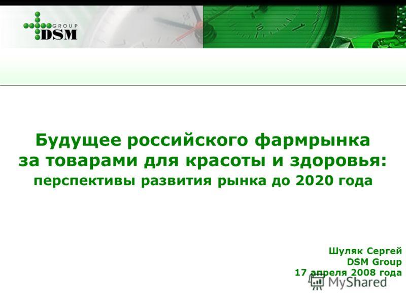 Будущее российского фармрынка за товарами для красоты и здоровья: перспективы развития рынка до 2020 года Шуляк Сергей DSM Group 17 апреля 2008 года
