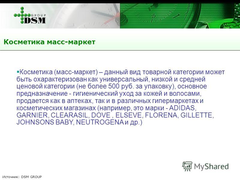 Косметика масс-маркет Источник: DSM GROUP Косметика (масс-маркет) – данный вид товарной категории может быть охарактеризован как универсальный, низкой и средней ценовой категории (не более 500 руб. за упаковку), основное предназначение - гигиенически