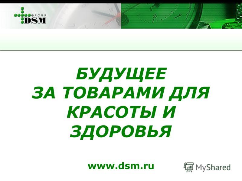 БУДУЩЕЕ ЗА ТОВАРАМИ ДЛЯ КРАСОТЫ И ЗДОРОВЬЯ www.dsm.ru