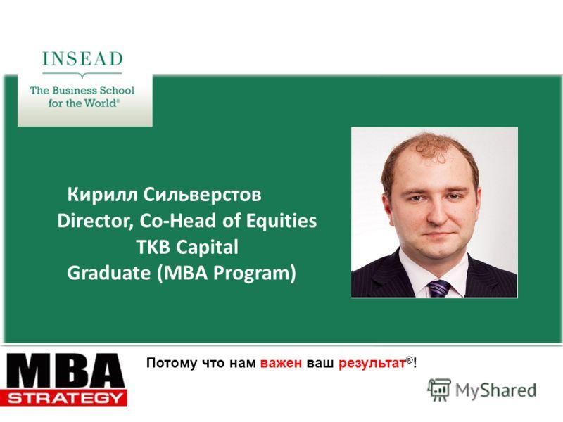 Потому что нам важен ваш результат ® ! Кирилл Сильверстов Director, Co-Head of Equities TKB Capital Graduate (MBA Program)