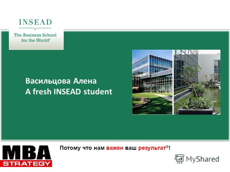 Васильцова Алена A fresh INSEAD student Потому что нам важен ваш результат ® !