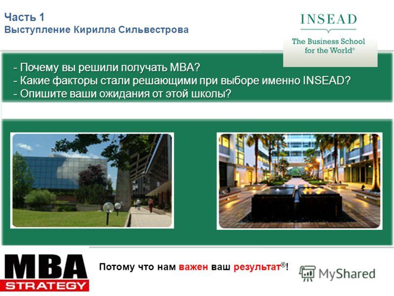 Потому что нам важен ваш результат ® ! Часть 1 Выступление Кирилла Сильвестрова - Почему вы решили получать MBA? - Какие факторы стали решающими при выборе именно INSEAD? - Опишите ваши ожидания от этой школы?