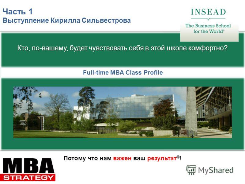 Потому что нам важен ваш результат ® ! Full-time MBA Class Profile Часть 1 Выступление Кирилла Сильвестрова Кто, по-вашему, будет чувствовать себя в этой школе комфортно?