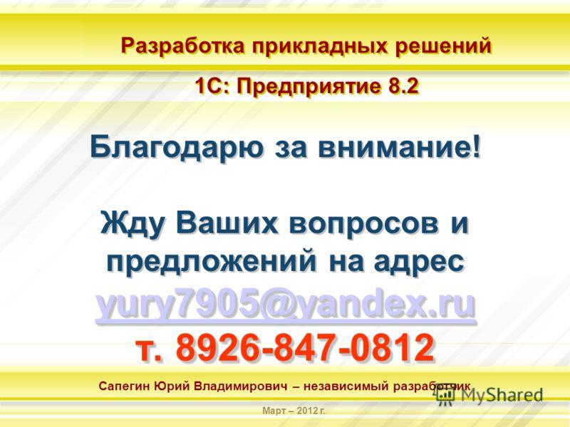 Разработка прикладных решений 1С: Предприятие 8.2 Разработка прикладных решений 1С: Предприятие 8.2 Сапегин Юрий Владимирович – независимый разработчик Март – 2012 г. yury7905@yandex.ru yury7905@yandex.ru т. 8926-847-0812 Благодарю за внимание! Жду В