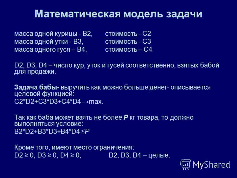 Математическая модель задачи масса одной курицы - В2, стоимость - С2 масса одной утки - В3, стоимость - С3 масса одного гуся – В4, стоимость – С4 D2, D3, D4 – число кур, уток и гусей соответственно, взятых бабой для продажи. Задача бабы- выручить как