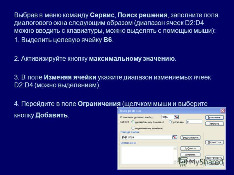 Выбрав в меню команду Сервис, Поиск решения, заполните поля диалогового окна следующим образом (диапазон ячеек D2:D4 можно вводить с клавиатуры, можно выделять с помощью мыши): 1. Выделить целевую ячейку В6. 2. Активизируйте кнопку максимальному знач