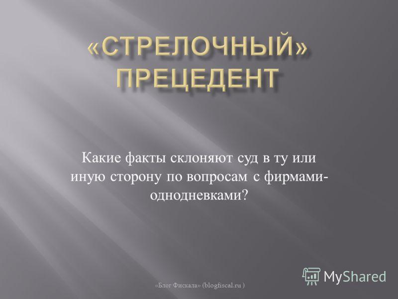 Какие факты склоняют суд в ту или иную сторону по вопросам с фирмами - однодневками ? « Блог Фискала » (blogfiscal.ru )