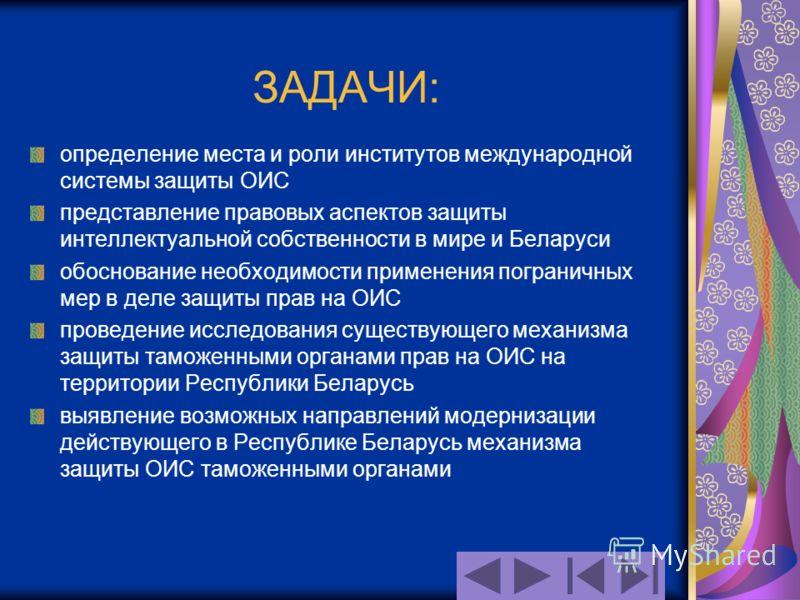 ЗАДАЧИ: определение места и роли институтов международной системы защиты ОИС представление правовых аспектов защиты интеллектуальной собственности в мире и Беларуси обоснование необходимости применения пограничных мер в деле защиты прав на ОИС провед