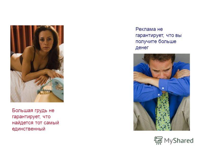 Большая грудь не гарантирует, что найдется тот самый единственный Реклама не гарантирует, что вы получите больше денег