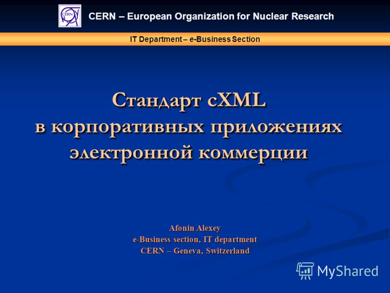 Стандарт cXML в корпоративных приложениях электронной коммерции CERN – European Organization for Nuclear Research IT Department – e-Business Section Afonin Alexey e-Business section, IT department CERN – Geneva, Switzerland