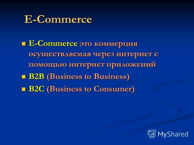E-Commerce E-Commerce это коммерция осуществляемая через интернет с помощью интернет приложений E-Commerce это коммерция осуществляемая через интернет с помощью интернет приложений B2B (Business to Business) B2B (Business to Business) B2C (Business t
