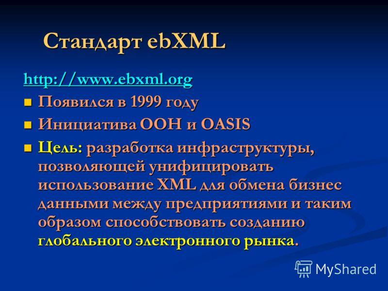 Стандарт ebXML http://www.ebxml.org Появился в 1999 году Появился в 1999 году Инициатива ООН и OASIS Инициатива ООН и OASIS Цель: разработка инфраструктуры, позволяющей унифицировать использование XML для обмена бизнес данными между предприятиями и т