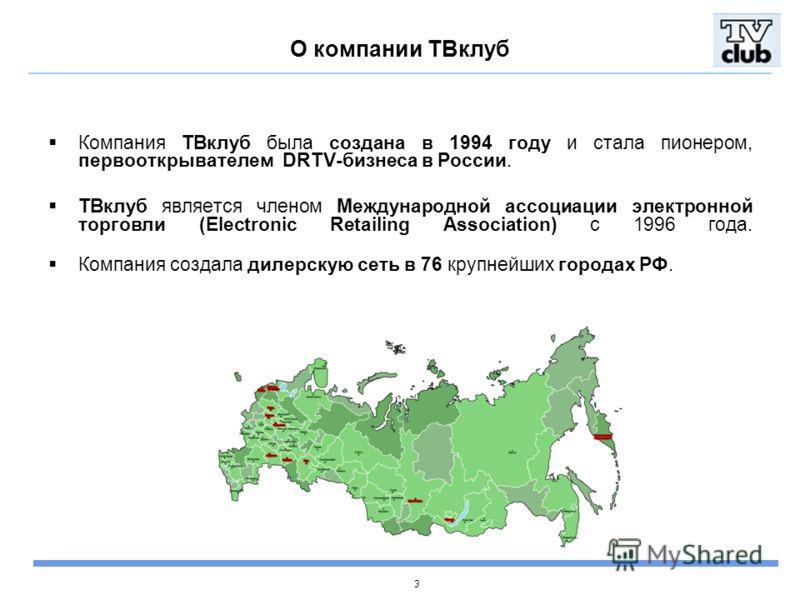 3 О компании ТВклуб Компания ТВклуб была создана в 1994 году и стала пионером, первооткрывателем DRTV-бизнеса в России. ТВклуб является членом Международной ассоциации электронной торговли (Electronic Retailing Association) с 1996 года. Компания созд