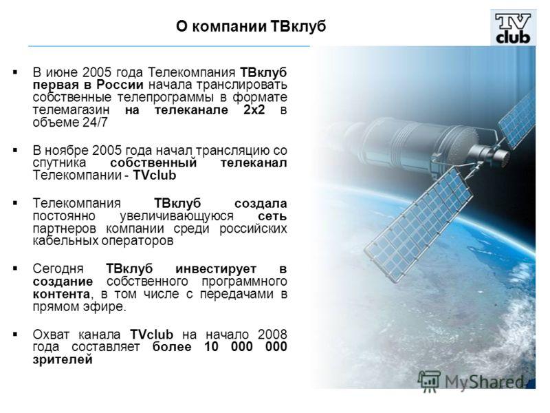 В июне 2005 года Телекомпания ТВклуб первая в России начала транслировать собственные телепрограммы в формате телемагазин на телеканале 2х2 в объеме 24/7 В ноябре 2005 года начал трансляцию со спутника собственный телеканал Телекомпании - TVclub Теле