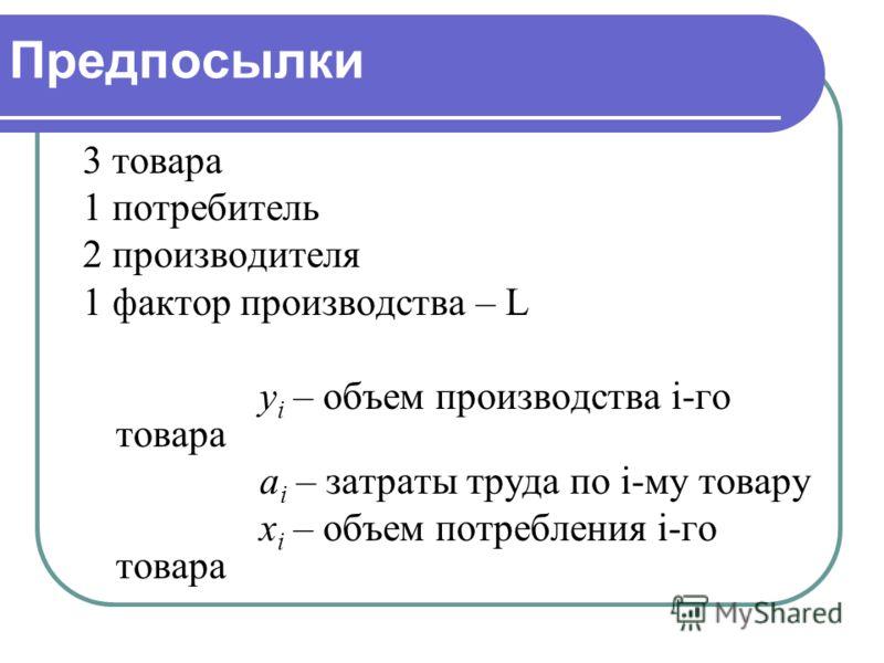 Предпосылки 3 товара 1 потребитель 2 производителя 1 фактор производства – L y i – объем производства i-го товара a i – затраты труда по i-му товару x i – объем потребления i-го товара