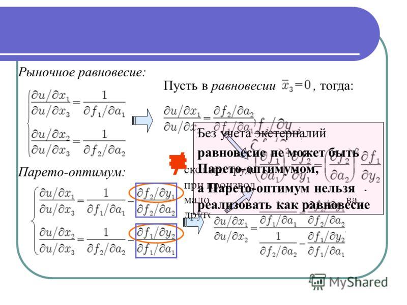Рыночное равновесие: Парето-оптимум: сколько труда можно «сэкономить» при производстве данного блага при малом увеличении производства другого блага Пусть в равновесии, тогда: Без учета экстерналий равновесие не может быть Парето-оптимумом, а Парето-