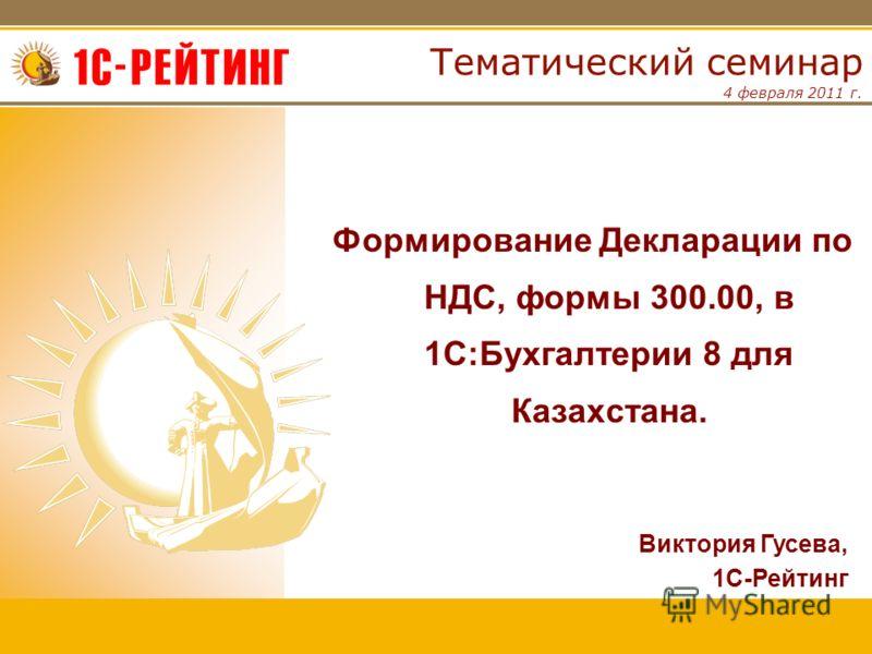 4 февраля 2011 г. Тематический семинар Формирование Декларации по НДС, формы 300.00, в 1С:Бухгалтерии 8 для Казахстана. Виктория Гусева, 1С-Рейтинг