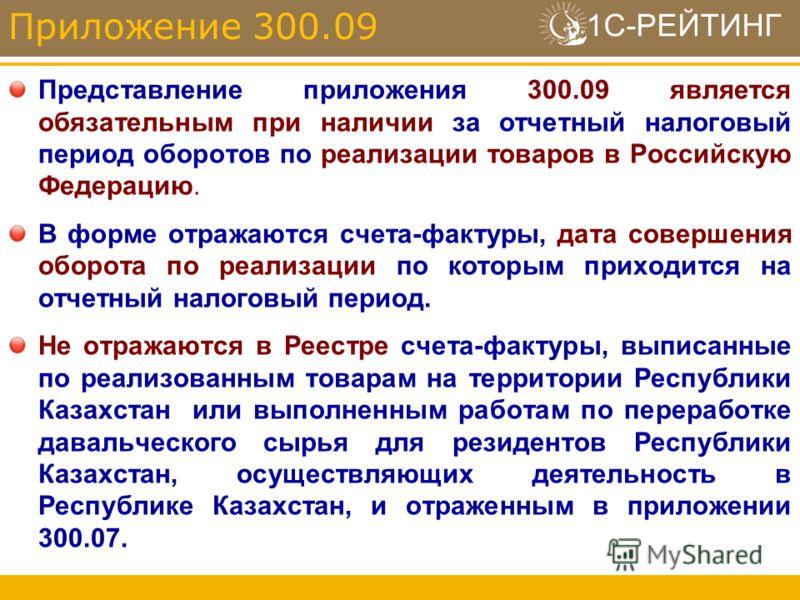 1С-РЕЙТИНГ Представление приложения 300.09 является обязательным при наличии за отчетный налоговый период оборотов по реализации товаров в Российскую Федерацию. В форме отражаются счета-фактуры, дата совершения оборота по реализации по которым приход