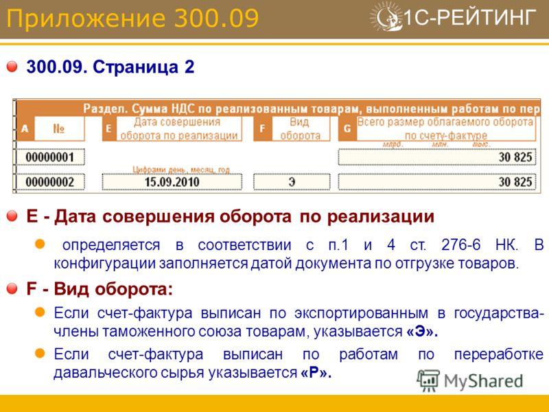 1С-РЕЙТИНГ 300.09. Страница 2 Приложение 300.09 E - Дата совершения оборота по реализации определяется в соответствии с п.1 и 4 ст. 276-6 НК. В конфигурации заполняется датой документа по отгрузке товаров. F - Вид оборота: Если счет-фактура выписан п