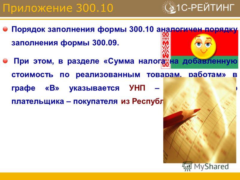 1С-РЕЙТИНГ Порядок заполнения формы 300.10 аналогичен порядку заполнения формы 300.09. При этом, в разделе «Сумма налога на добавленную стоимость по реализованным товарам, работам» в графе «В» указывается УНП – учетный номер плательщика – покупателя