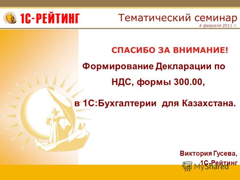 4 февраля 2011 г. Тематический семинар Формирование Декларации по НДС, формы 300.00, в 1С:Бухгалтерии для Казахстана. СПАСИБО ЗА ВНИМАНИЕ! Виктория Гусева, 1С-Рейтинг