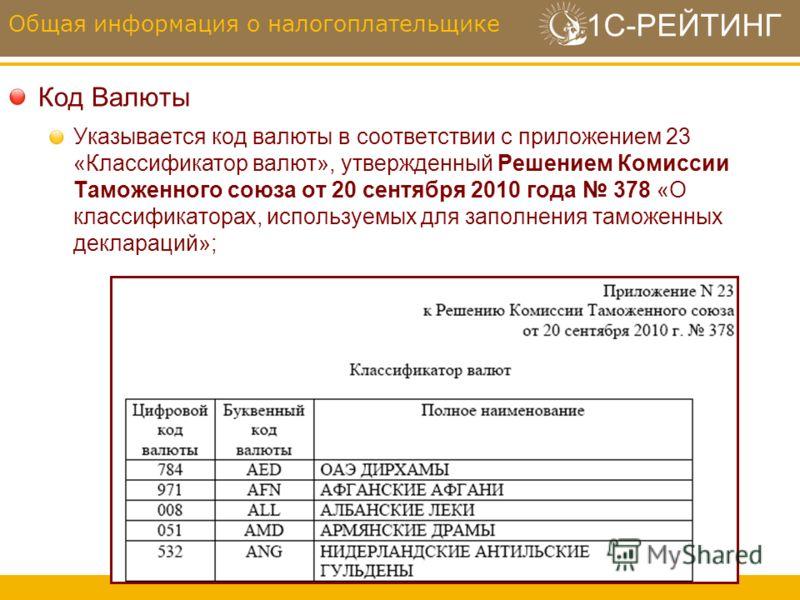 1С-РЕЙТИНГ Код Валюты Указывается код валюты в соответствии с приложением 23 «Классификатор валют», утвержденный Решением Комиссии Таможенного союза от 20 сентября 2010 года 378 «О классификаторах, используемых для заполнения таможенных деклараций»;
