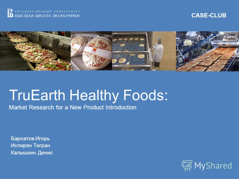 TruEarth Healthy Foods: Market Research for a New Product Introduction Бархатов Игорь Испирян Тигран Калышкин Денис CASE-CLUB