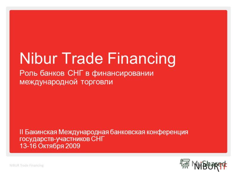Nibur Trade Financing Роль банков СНГ в финансировании международной торговли II Бакинская Международная банковская конференция государств-участников СНГ 13-16 Октября 2009
