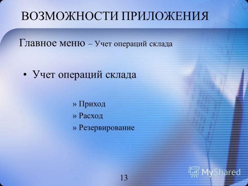 ВОЗМОЖНОСТИ ПРИЛОЖЕНИЯ Учет операций склада »Приход »Расход »Резервирование 13 Главное меню – Учет операций склада