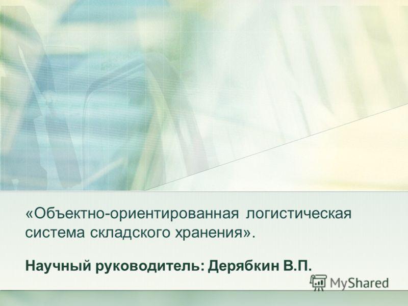 «Объектно-ориентированная логистическая система складского хранения». Научный руководитель: Дерябкин В.П.
