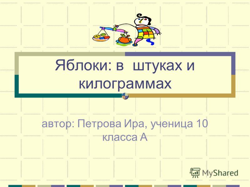 Яблоки: в штуках и килограммах автор: Петрова Ира, ученица 10 класса А