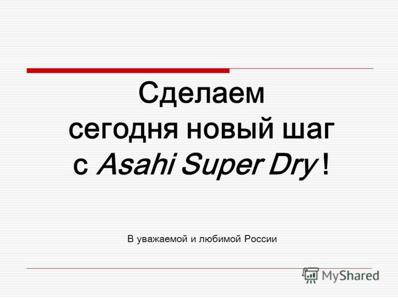 Сделаем сегодня новый шаг с Asahi Super Dry ! В уважаемой и любимой России