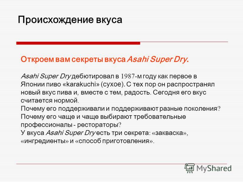 Происхождение вкуса Откроем вам секреты вкуса Asahi Super Dry. Asahi Super Dry дебютировал в 1987- м году как первое в Японии пиво « karakuchi » (сухое). С тех пор он распространял новый вкус пива и, вместе с тем, радость. Сегодня его вкус считается