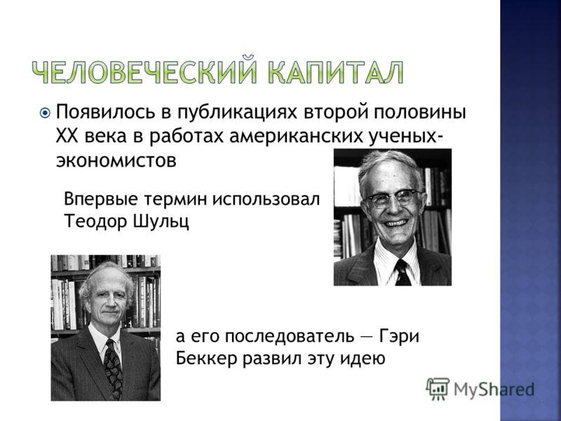 Появилось в публикациях второй половины XX века в работах американских ученых- экономистов Впервые термин использовал Теодор Шульц а его последователь Гэри Беккер развил эту идею
