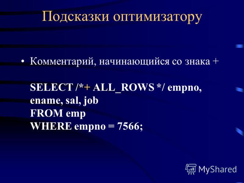 Подсказки оптимизатору Комментарий, начинающийся со знака + SELECT /*+ ALL_ROWS */ empno, ename, sal, job FROM emp WHERE empno = 7566;
