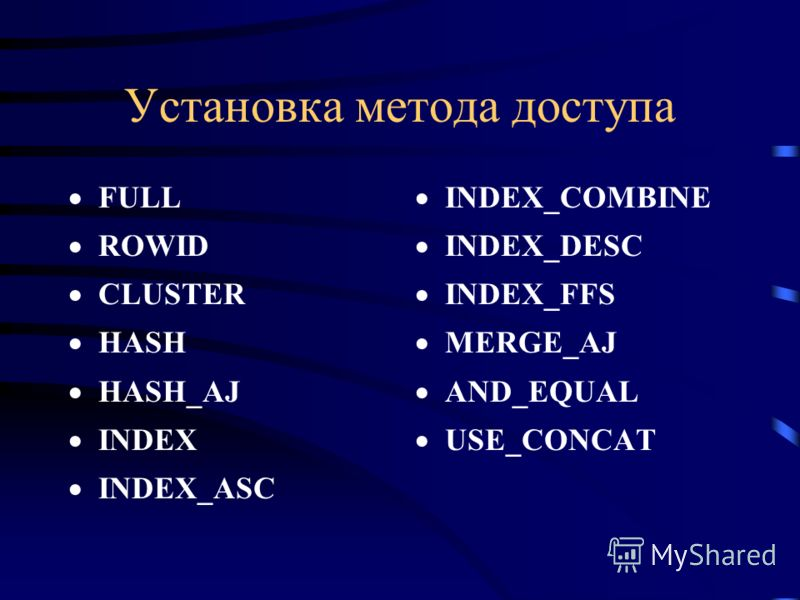 Установка метода доступа FULL ROWID CLUSTER HASH HASH_AJ INDEX INDEX_ASC INDEX_COMBINE INDEX_DESC INDEX_FFS MERGE_AJ AND_EQUAL USE_CONCAT
