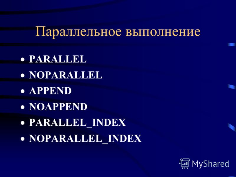 Параллельное выполнение PARALLEL NOPARALLEL APPEND NOAPPEND PARALLEL_INDEX NOPARALLEL_INDEX
