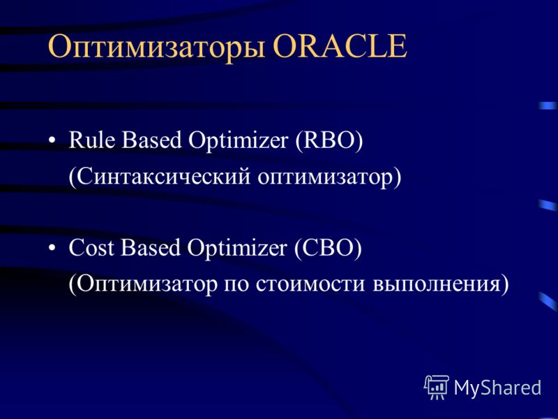 Оптимизаторы ORACLE Rule Based Optimizer (RBO) (Синтаксический оптимизатор) Cost Based Optimizer (CBO) (Оптимизатор по стоимости выполнения)