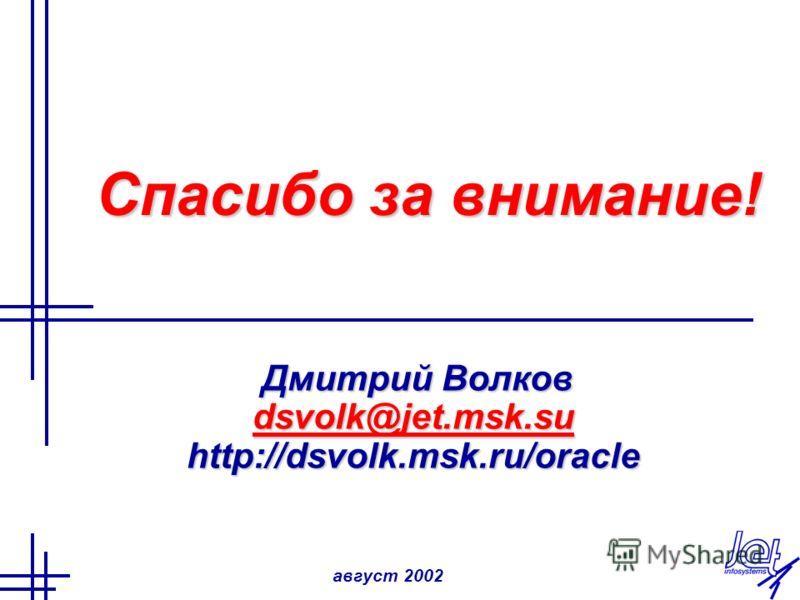 август 2002 Спасибо за внимание! Дмитрий Волков Дмитрий Волков dsvolk@jet.msk.su http://dsvolk.msk.ru/oracle
