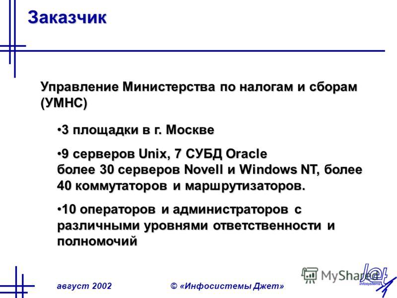 август 2002© «Инфосистемы Джет» Заказчик Управление Министерства по налогам и сборам (УМНС) 3 площадки в г. Москве3 площадки в г. Москве 9 серверов Unix, 7 СУБД Oracle более 30 серверов Novell и Windows NT, более 40 коммутаторов и маршрутизаторов.9 с