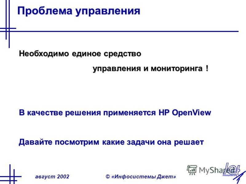 август 2002© «Инфосистемы Джет» Проблема управления Необходимо единое средство управления и мониторинга ! В качестве решения применяется HP OpenView Давайте посмотрим какие задачи она решает