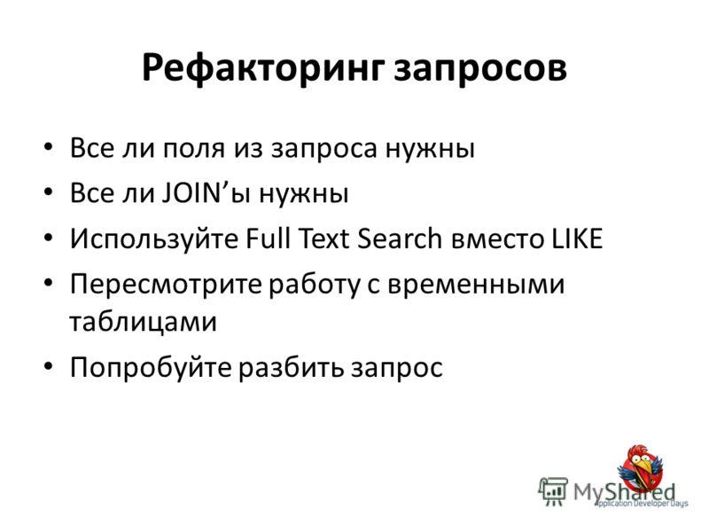 Рефакторинг запросов Все ли поля из запроса нужны Все ли JOINы нужны Используйте Full Text Search вместо LIKE Пересмотрите работу с временными таблицами Попробуйте разбить запрос
