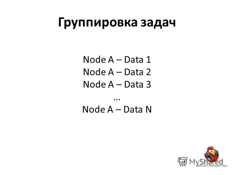 Группировка задач Node A – Data 1 Node A – Data 2 Node A – Data 3 … Node A – Data N