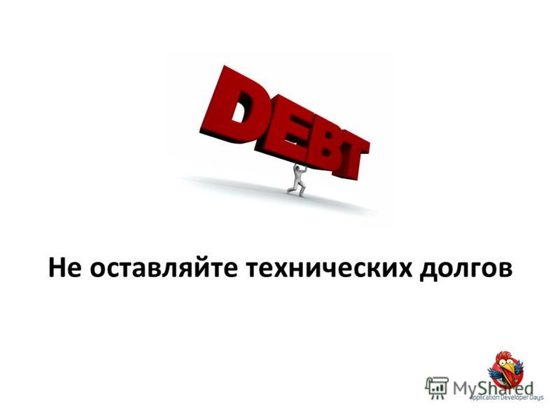 Не оставляйте технических долгов