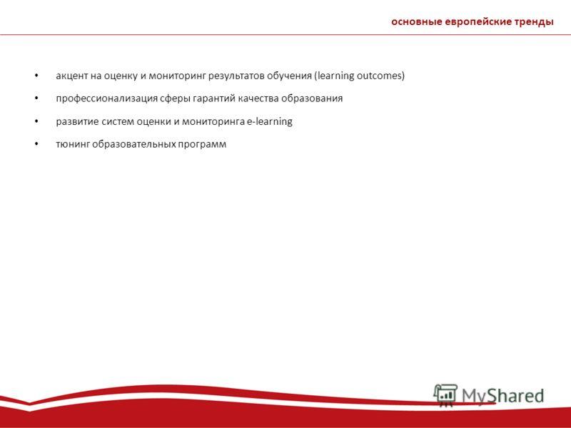 акцент на оценку и мониторинг результатов обучения (learning outcomes) профессионализация сферы гарантий качества образования развитие систем оценки и мониторинга e-learning тюнинг образовательных программ основные европейские тренды